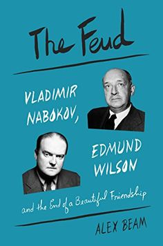 The Feud: Vladimir Nabokov, Edmund Wilson, and the End of a Beautiful Friendship by Alex Beam