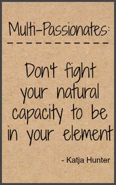 Multi-Passionates: Don't fight you natural capacity to be in your element. www.Katjahunter.com