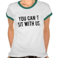 You Cant Sit With Us Tshirt