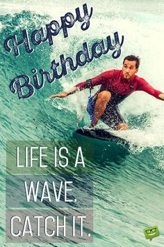 Happy Birthday. Life is a wave. Catch it.