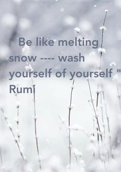 Be like melting snow, wash yourself of yourself. -Rumi