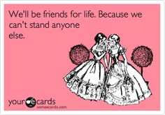 We'll be friends for life. Because we can't stand anyone else.