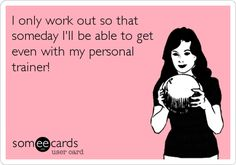 I only work out so that someday I'll be able to get even with my personal trainer!
