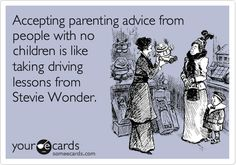 Funny Family Ecard: Accepting parenting advice from people with no children is like taking driving lessons from Stevie Wonder.
