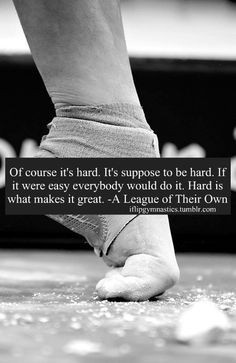 Of course it's hard! It's supposed to be hard! If it were easy, everybody would do it. The hard is what makes it great. -A League of Their Own