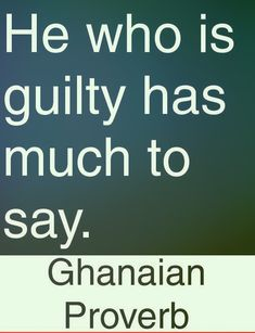 He who is guilty has much to say. Ghanaian proverb
