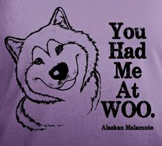 You Had Me at WOO—Alaskan Malamute graphic on all kinds of products at http://www.cafepress.com/rockindamoots/10975913 or dip dye ladies shirts at http://rockindamoots.com/shop/woo-ladies-dip-dye-deep-v-neck/