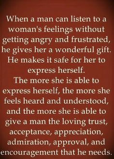 When a man can listen to a woman& feelings without getting angry and frustrated, he gives her a wonderful gift. He makes it safe for her to express herself. The more she is able to express herself, the more she feels heard and understood, and the more. Relationships Love, Healthy Relationships, Relationship Advice, Relationship Improvement, Quotes To Live By, Me Quotes, Qoutes, Moment Quotes, Crazy Quotes