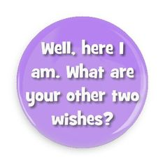 Funny Buttons - Custom Buttons - Promotional Badges - Funny Pick Up Lines Pins - Wacky Buttons - Well, here I am. What are your other two wishes?