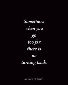 Sometimes when you go too far there is no turning back.