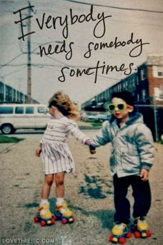 Everybody needs somebody sometimes | Inspirational Quotes