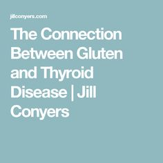 The Connection Between Gluten and Thyroid Disease   Jill Conyers