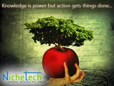 Knowledge is power but action gets things done...