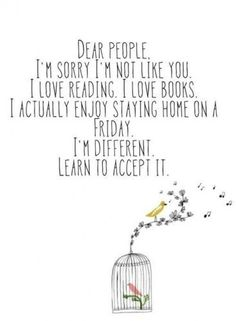 dear people I'm sorry I'm not like you. I love reading. I love books. I actually enjoy staying home on a Friday. I'm different learn to accept it.n