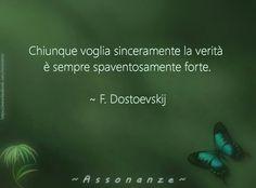 Chiunque voglia sinceramente la verità e' sempre spaventosamente forte. •Fyodor Dostoevskij •