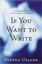 If You Want to Write: A Book About Art, Independence and Spirit by Brenda Ueland | Poets & Writers