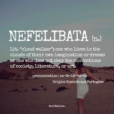 Nefelibata (n) cloud walker, one who lives in the clouds or their own imaginations or dreams, or one who does not obey the conventions of society