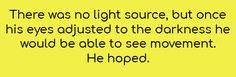 There was no light source, but once his eyes adjusted to the darkness, he would be able to see movement. He hoped.