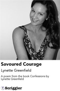Savoured Courage by Lynette Greenfield https://scriggler.com/detailPost/story/53286 A poem from the book Confessions by Lynette Greenfield