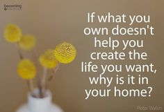 If what you own doesn't help you create the life you want, why is it in your home? | Declutter | Simple Living
