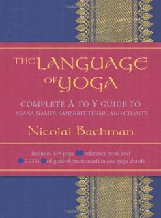 The Language of Yoga: Complete A to Y Guide to Asana Names, Sanskrit Terms, and Chants/Nicolai Bachman