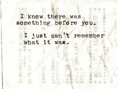 I know there was something before you. I just can't remember what it was.