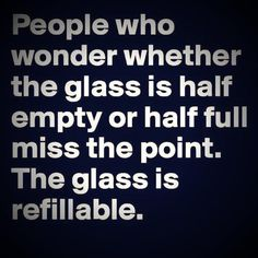~People who wonder whether the glass is half empty or half full miss the point. The glass is refillable~