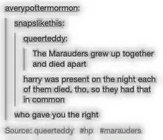 Yeah, but he didn't actually see James OR Remus die... so the one who always had everything and the one who had nothing were united by something more than being in the Marauders....