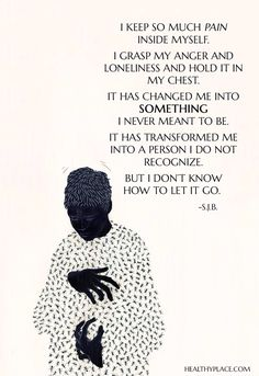 Quote on borderline: I keep so much pain inside myself. I grasp my anger and loneliness and hold it in my chest. It has changed me into something I never meant to be. It has transformed me into a person I do not recognize. But I don't know how to let it go. -S.J.B. www.HealthyPlace.com