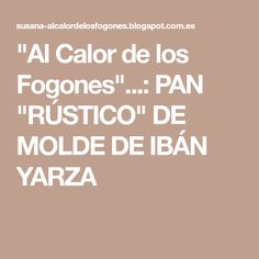 """""""Al Calor de los Fogones""""...: PAN """"RÚSTICO"""" DE MOLDE DE IBÁN YARZA"""