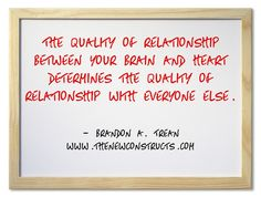 The quality of relationship between brain and heart determines the quality of relationship with everyone else.