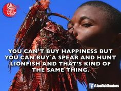 You can't buy happiness but you can buy a spear and hunt lionfish and that's kind of the same thing!