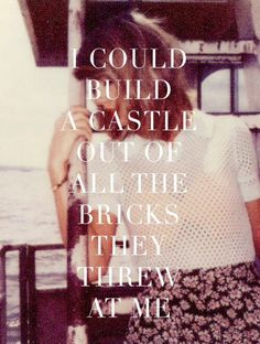 I could build a castle out of all the bricks you threw at me