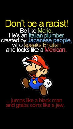 Don't be racist. Be like Mario. He'a an Italian plumber created by Japanese people, who speaks English and looks like a Mexican…hahaha