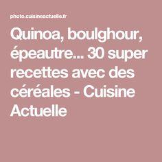 Quinoa, boulghour, épeautre... 30 super recettes avec des céréales - Cuisine Actuelle