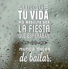 Aunque la vida no resulte der la fiesta que esperabas, nunca dejes de bailar. #vida @ALuisElizondo