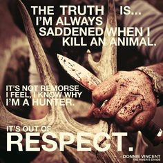 respect is a must. I really hate it when people think that just because I am a hunter, I hate and want to kill animals. That is not true. It is what we do, but that's not at all the feelings we have.