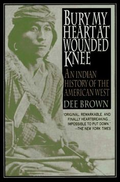Bury My Heart at Wounded Knee - this recounting of history is unfortunately true and it deeply affected me for a long time after reading it.