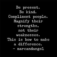 Compliment people. Magnify their strengths. ~