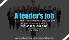 A leader's job is to look into the #future and see the organization, not as it is, but as it should be. -Jack Welch http://www.networkmarketingpaysmebig.com/ #MLM