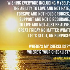 WISHING EVERYONE INCLUDING MYSELF: THE ABILITY TO LOVE AND NOT HATE, FORGIVE AND NOT HOLD GRUDGES, SUPPORT AND NOT DISCOURAGE,  TO LIVE AND NOT JUST BE ALIVE. GREAT FRIDAY NO MATTER WHAT! LET'S GET IT, ON PURPOSE!   WHERE'S MY CHECKLIST?? WHERE'S YOUR CHECKLIST?