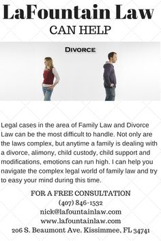 Legal cases in the area of Family Law and Divorce Law can be the most difficult to handle. Not only are the laws complex, but anytime a family is dealing with a divorce, alimony, child custody, child support and modifications, emotions can run high. I can help you navigate the complex legal world of family law and try to easy your mind during this time. Visit us at www.lafountainlaw.com or call us at (407) 846-1532 for a FREE Consultation.