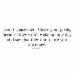 Don't chase men. Chase you're goals.