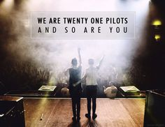 """We are twenty one pilots and so are you"""