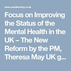 Focus on Improving the Status of the Mental Health in the UK – The New Reform by the PM, Theresa May  UK government will undertake plans to transform attitude to mental health. The more concentration will be on young people   who, the Prime Minister, Theresa May, said are more prone to experiencing mental health problems. https://www.caredirectory.co.uk/blog/focus-on-improving-the-status-of-the-mental-health-in-the-uk-the-new-reform-by-the-pm/