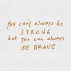 You can't always be STRONG but you can always be BRAVE.