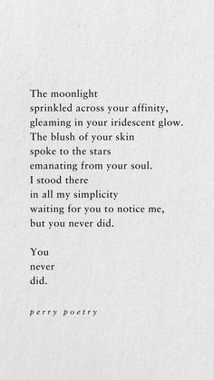 Sprinkled across your affinity, gleaming in your iridescent glow. The blush of your skin spoke to the stars emanating from your soul. I stood there in all my simplicity waiting for you to notice me, but you never did. You never did