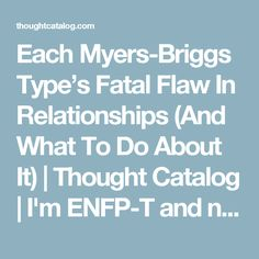 Each Myers-Briggs Type's Fatal Flaw In Relationships (And What To Do About It) | Thought Catalog | I'm ENFP-T and never has anything been so accurate for me