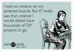 I look so creative on my Pinterest boards. But If I really was that creative I would at least have thousands of DIY  projects to go.