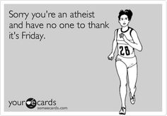 Sorry you're an atheist and have no one to thank its Friday.